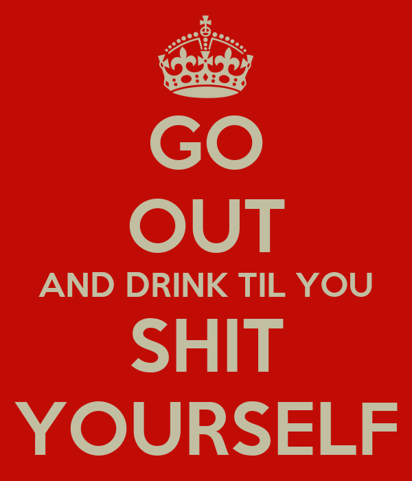 GO OUT AND DRINK TIL YOU SHIT YOURSELF