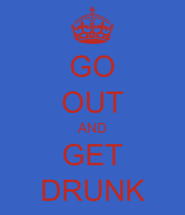 GO OUT AND GET DRUNK