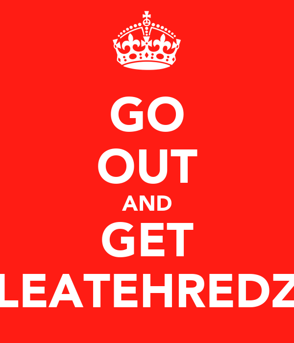 GO OUT AND GET LEATEHREDZ