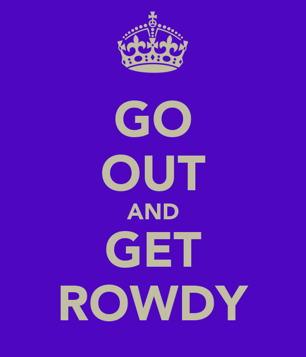 GO OUT AND GET ROWDY