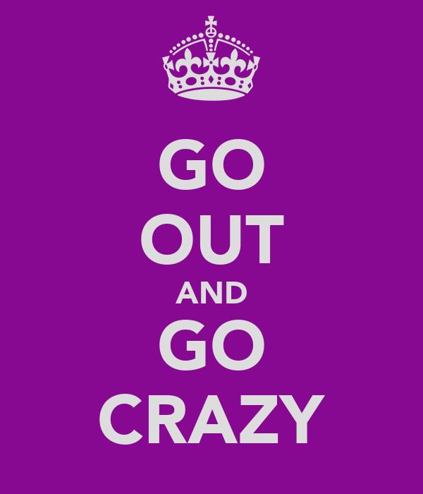 GO OUT AND GO CRAZY