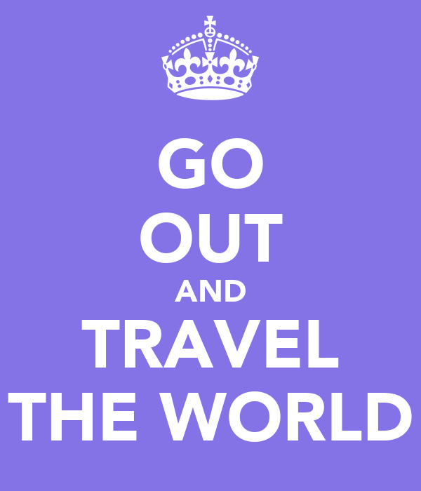 GO OUT AND TRAVEL THE WORLD