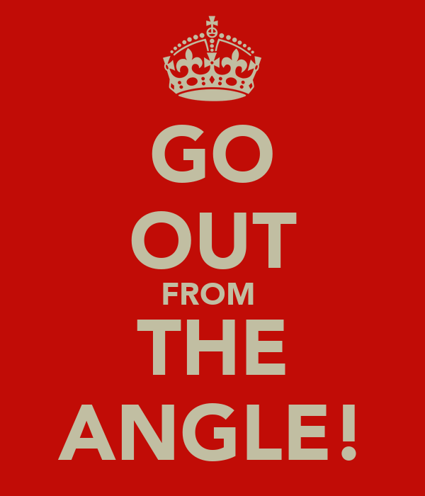 GO OUT FROM  THE ANGLE!