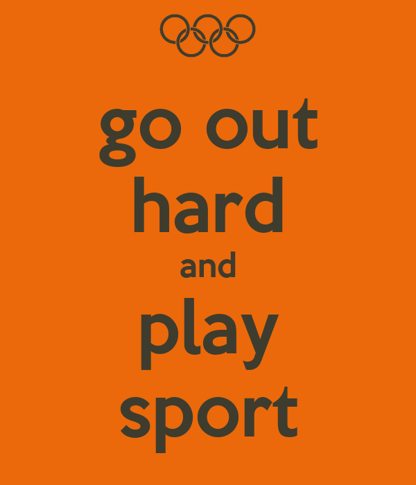 go out hard and play sport