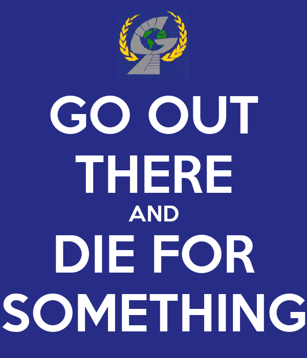 GO OUT THERE AND DIE FOR SOMETHING