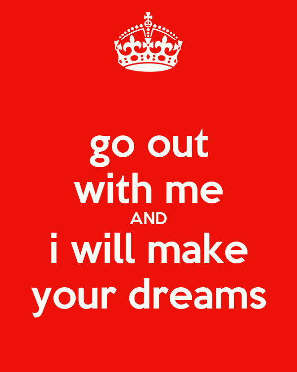 go out with me AND i will make your dreams