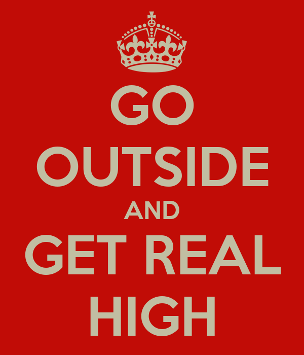 GO OUTSIDE AND GET REAL HIGH