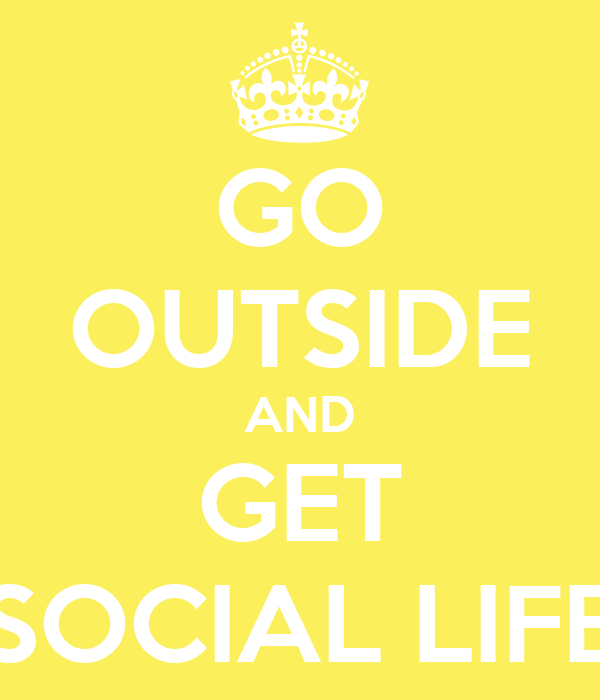 GO OUTSIDE AND GET SOCIAL LIFE
