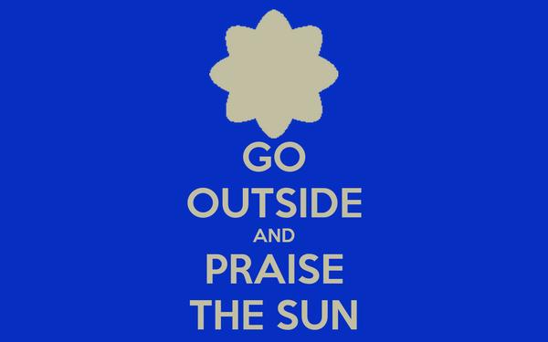 GO OUTSIDE AND PRAISE THE SUN