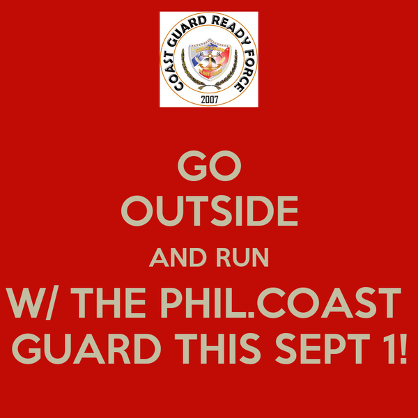 GO OUTSIDE AND RUN W/ THE PHIL.COAST  GUARD THIS SEPT 1!