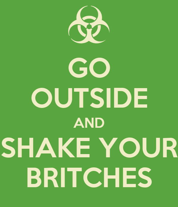 GO OUTSIDE AND SHAKE YOUR BRITCHES