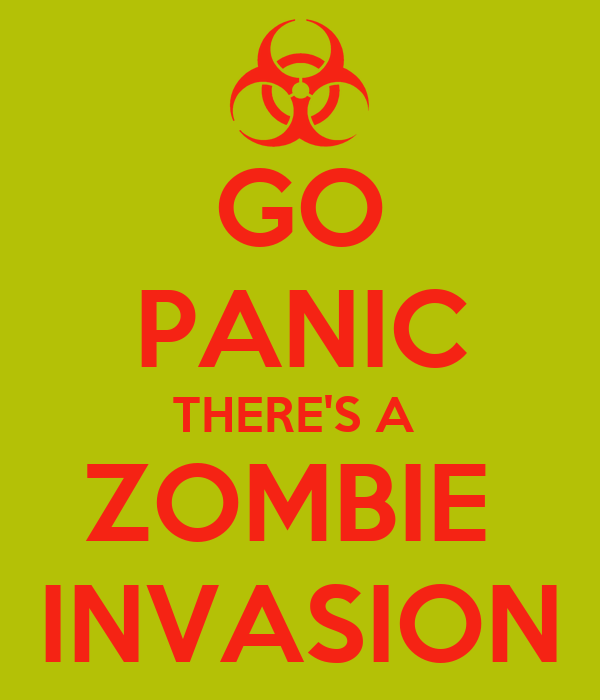 GO PANIC THERE'S A  ZOMBIE  INVASION