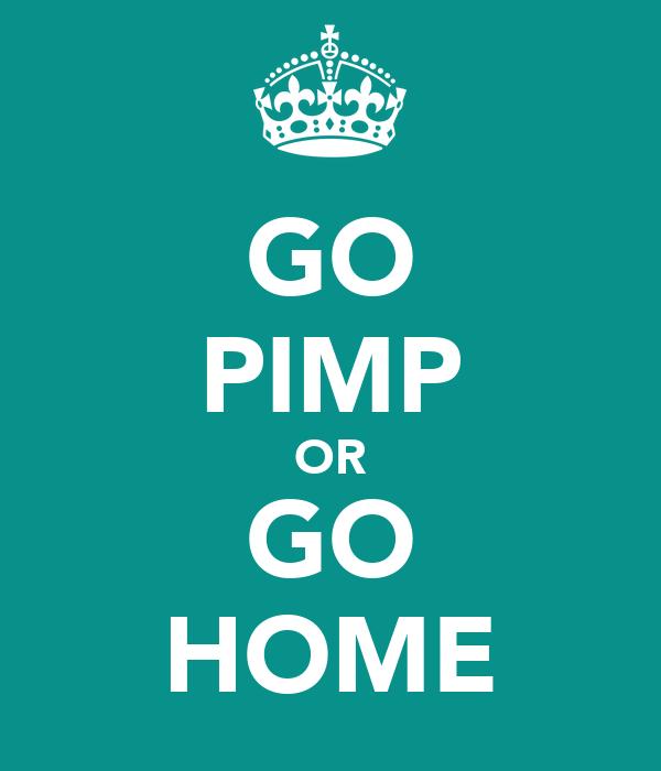 GO PIMP OR GO HOME