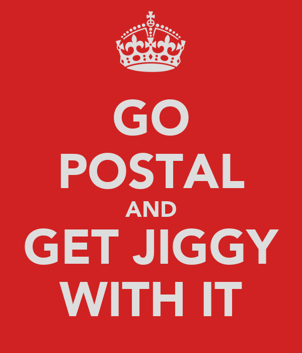 GO POSTAL AND GET JIGGY WITH IT