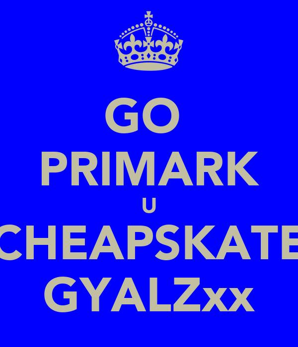 GO  PRIMARK U CHEAPSKATE GYALZxx