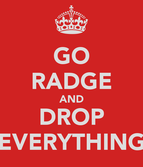 GO RADGE AND DROP EVERYTHING