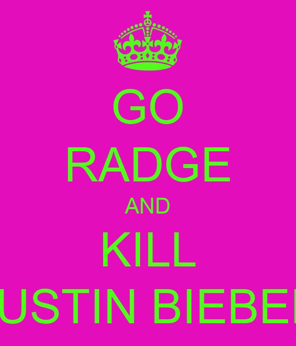 GO RADGE AND KILL JUSTIN BIEBER