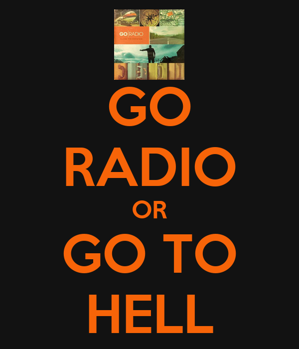 GO RADIO OR GO TO HELL