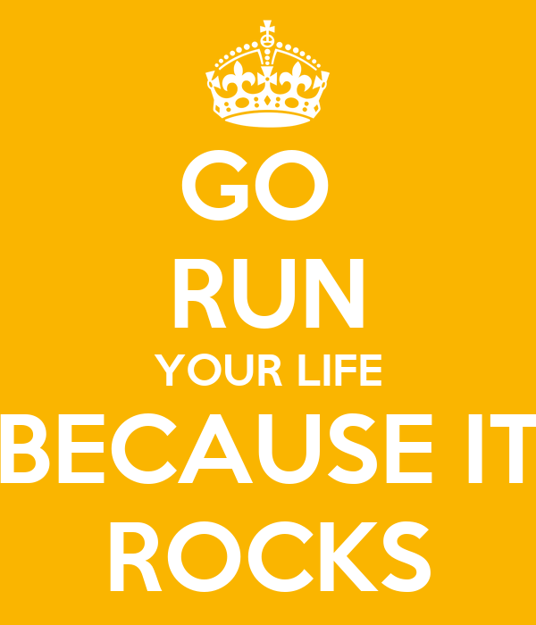 GO  RUN YOUR LIFE BECAUSE IT ROCKS