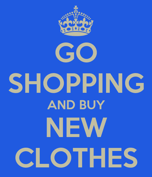 GO SHOPPING AND BUY NEW CLOTHES