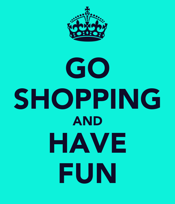 GO SHOPPING AND HAVE FUN