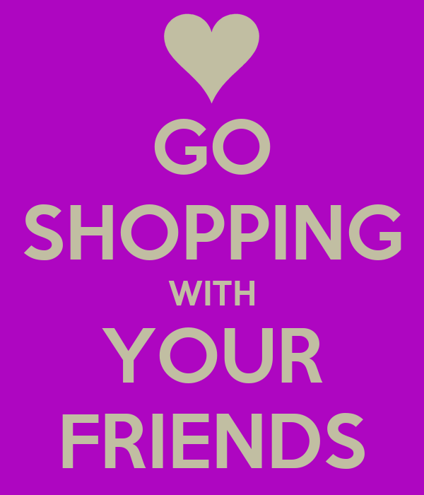 GO SHOPPING WITH YOUR FRIENDS