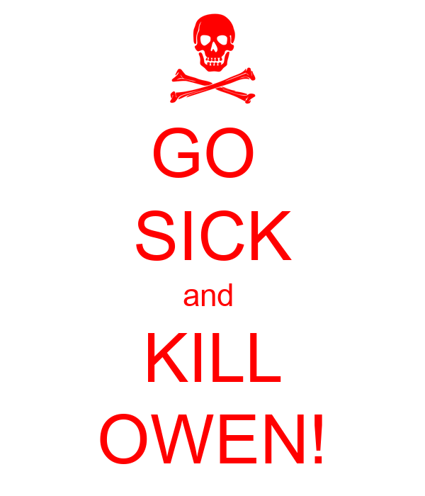 GO  SICK and  KILL OWEN!