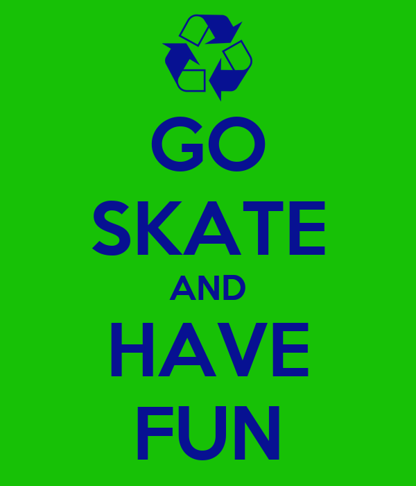 GO SKATE AND HAVE FUN