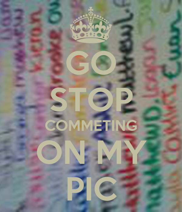 GO STOP COMMETING ON MY PIC