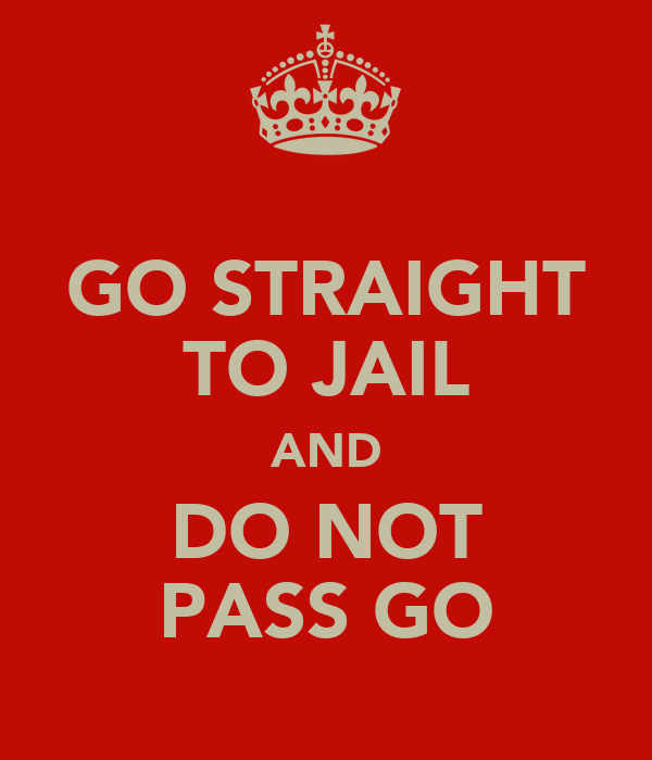 GO STRAIGHT TO JAIL AND DO NOT PASS GO