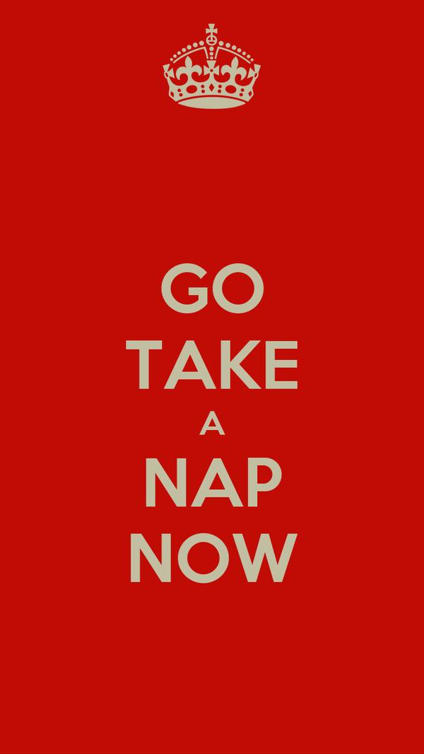 GO TAKE A NAP NOW