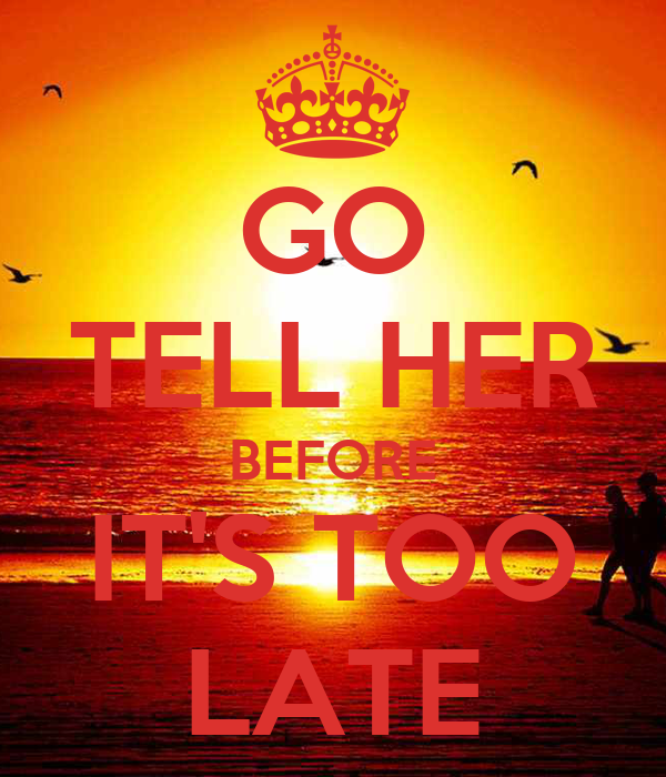 GO TELL HER BEFORE IT'S TOO LATE