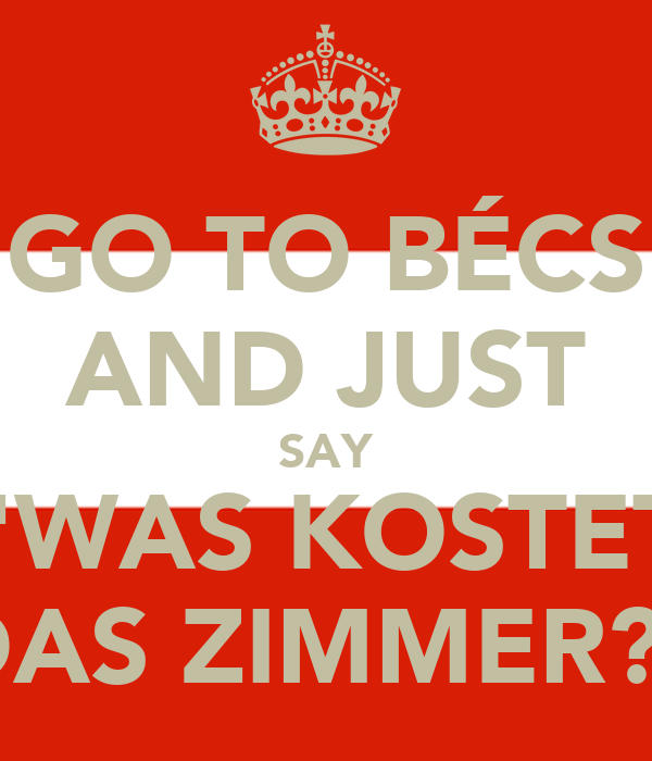 """GO TO BÉCS AND JUST SAY """"WAS KOSTET DAS ZIMMER?"""""""