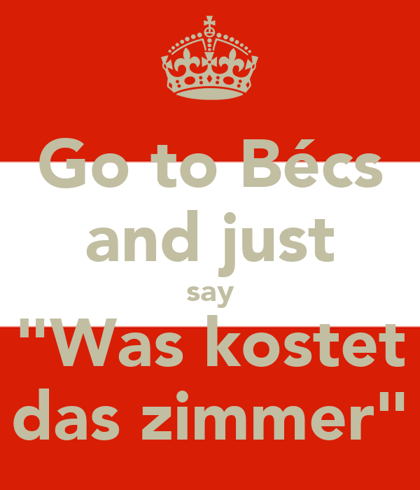 """Go to Bécs and just say """"Was kostet das zimmer"""""""