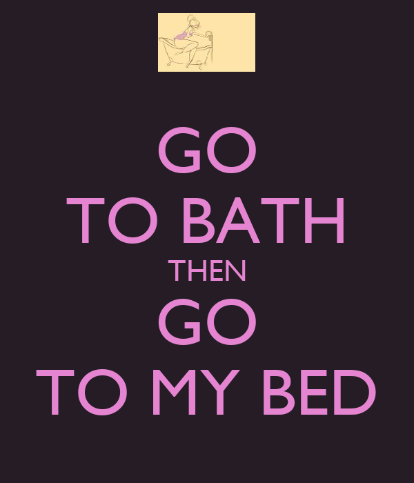 GO TO BATH THEN GO TO MY BED