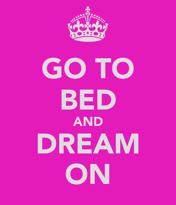 GO TO BED AND DREAM ON