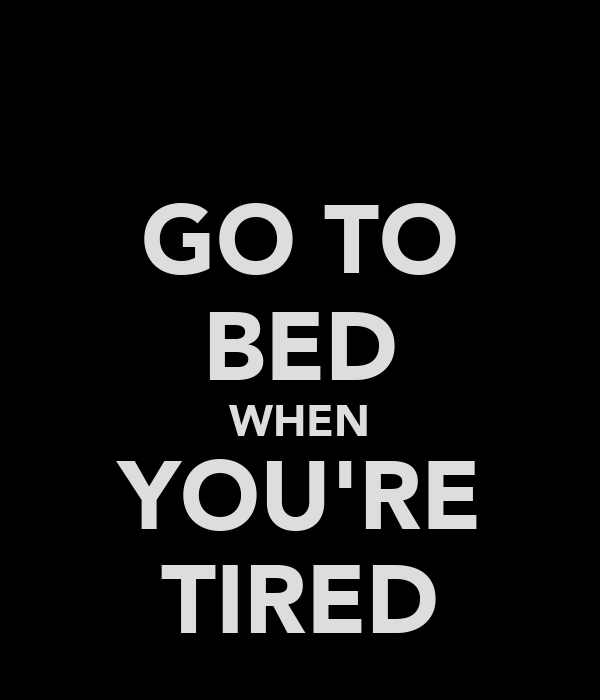 GO TO BED WHEN YOU'RE TIRED