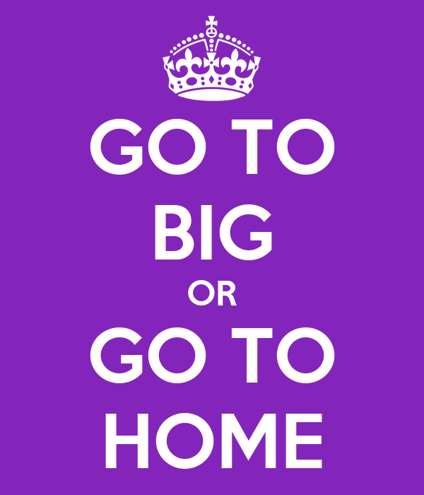 GO TO BIG OR GO TO HOME