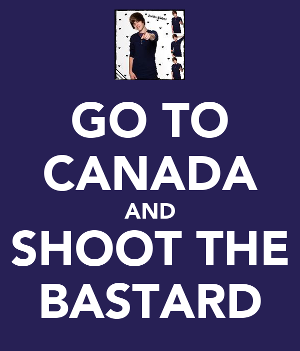 GO TO CANADA AND SHOOT THE BASTARD