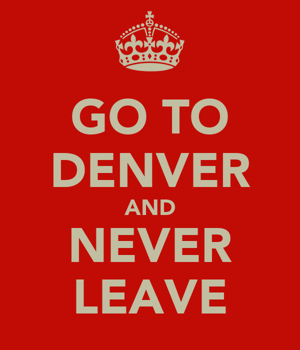 GO TO DENVER AND NEVER LEAVE