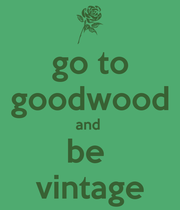 go to goodwood and  be  vintage