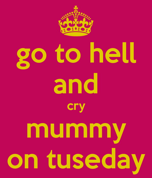go to hell and cry mummy on tuseday