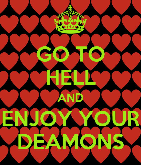 GO TO HELL AND ENJOY YOUR DEAMONS