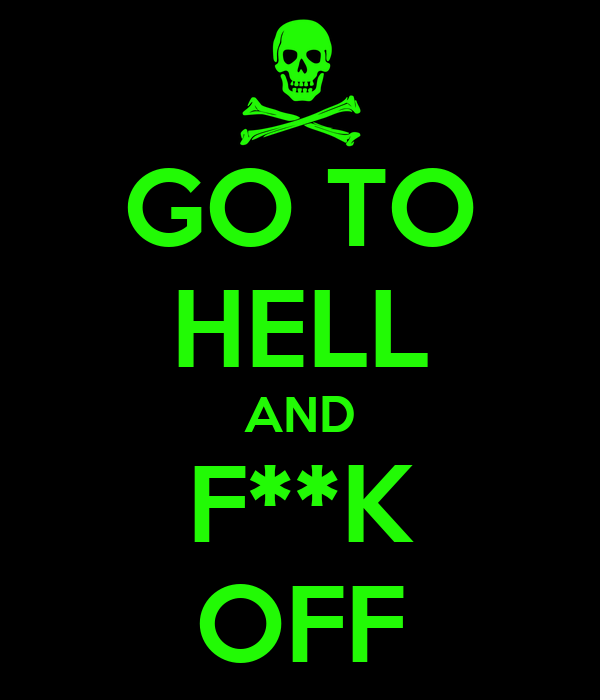 GO TO HELL AND F**K OFF