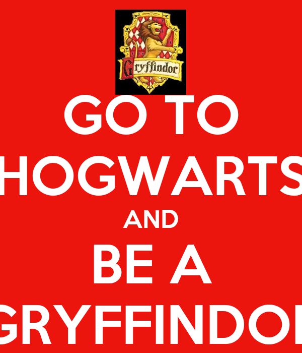 GO TO HOGWARTS AND BE A GRYFFINDOR