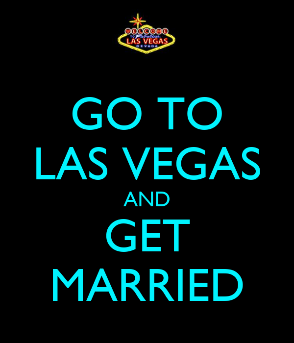 GO TO LAS VEGAS AND GET MARRIED