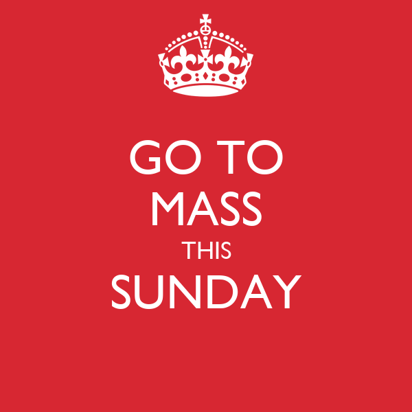 GO TO MASS THIS SUNDAY
