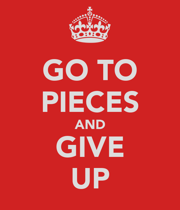 GO TO PIECES AND GIVE UP