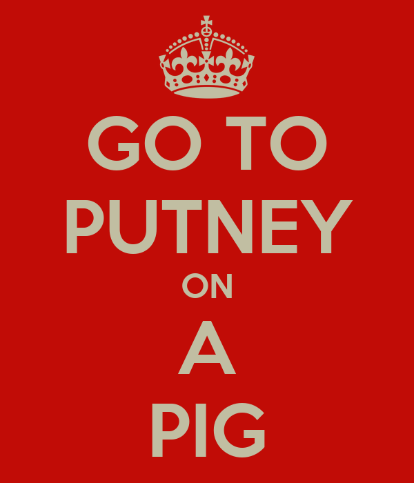 GO TO PUTNEY ON A PIG