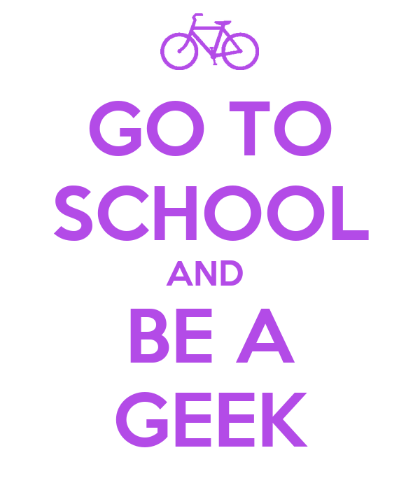 GO TO SCHOOL AND  BE A GEEK